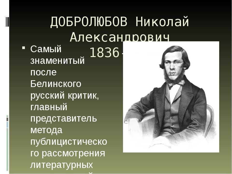 ДОБРОЛЮБОВ Николай Александрович 1836-1861 Самый знаменитый после Белинского...