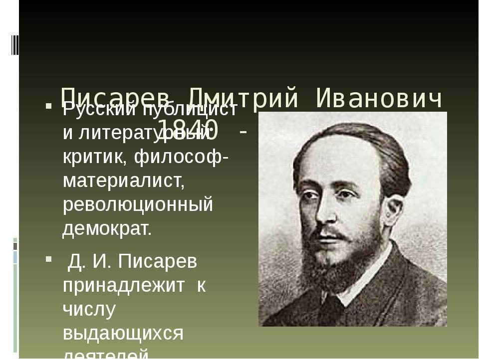 Писарев Дмитрий Иванович 1840 - 1868 Русский публицист и литературный критик...
