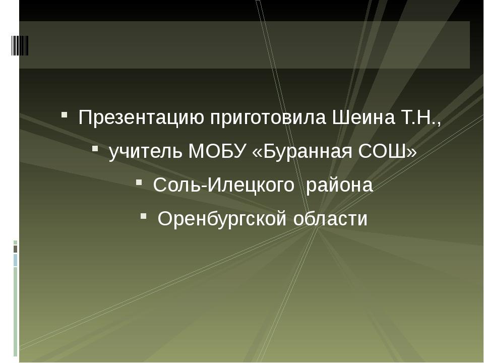 Презентацию приготовила Шеина Т.Н., учитель МОБУ «Буранная СОШ» Соль-Илецкого...