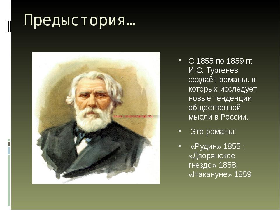 Предыстория… С 1855 по 1859 гг. И.С. Тургенев создаёт романы, в которых иссле...