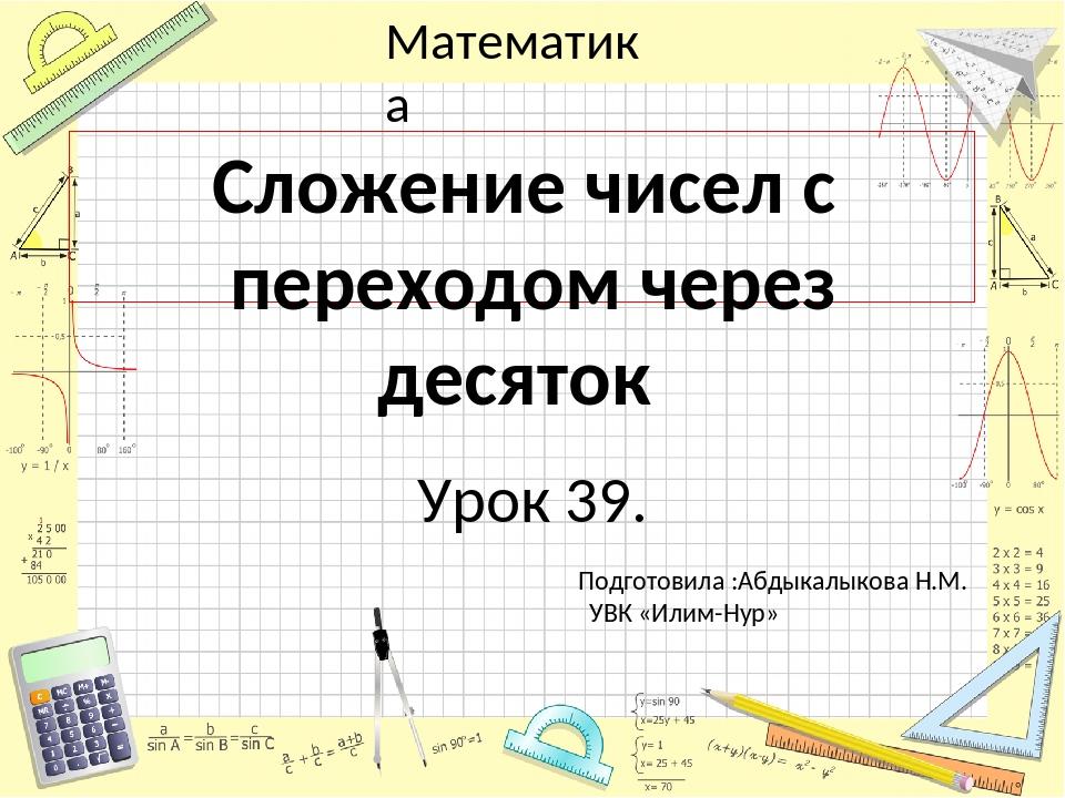Урок 39. Сложение чисел с переходом через десяток Подготовила :Абдыкалыкова...