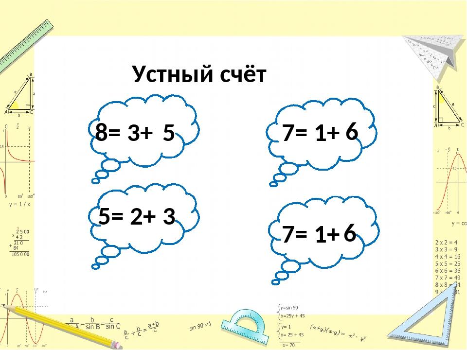 Устный счёт 8= 3+ 5 5= 2+ 3 7= 1+ 6 7= 1+ 6