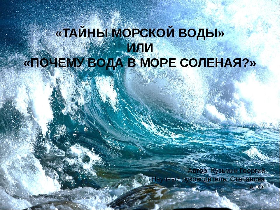 «ТАЙНЫ МОРСКОЙ ВОДЫ» ИЛИ «ПОЧЕМУ ВОДА В МОРЕ СОЛЕНАЯ?» Автор: Кузьмин Георгий...