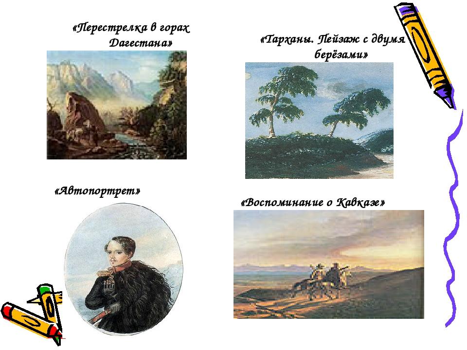 «Перестрелка в горах Дагестана» «Тарханы. Пейзаж с двумя берёзами» «Автопортр...