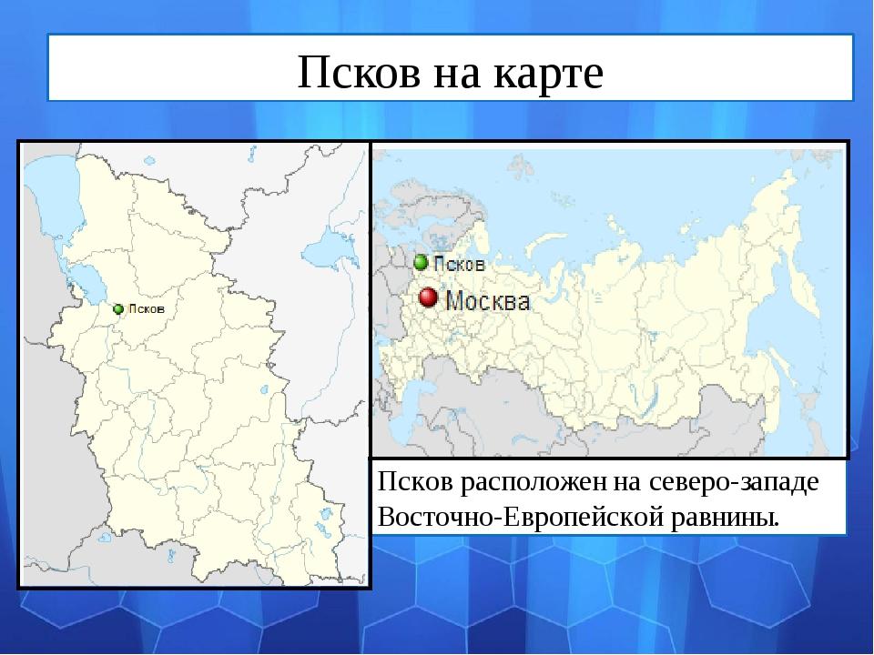 Псков расположен на северо-западе Восточно-Европейской равнины. Псков на карте