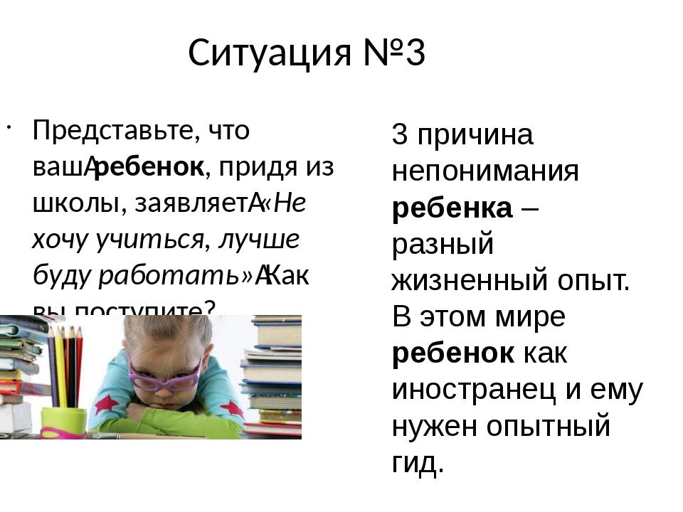 Ситуация №3 Представьте, что вашребенок, придя из школы, заявляет«Не хочу у...