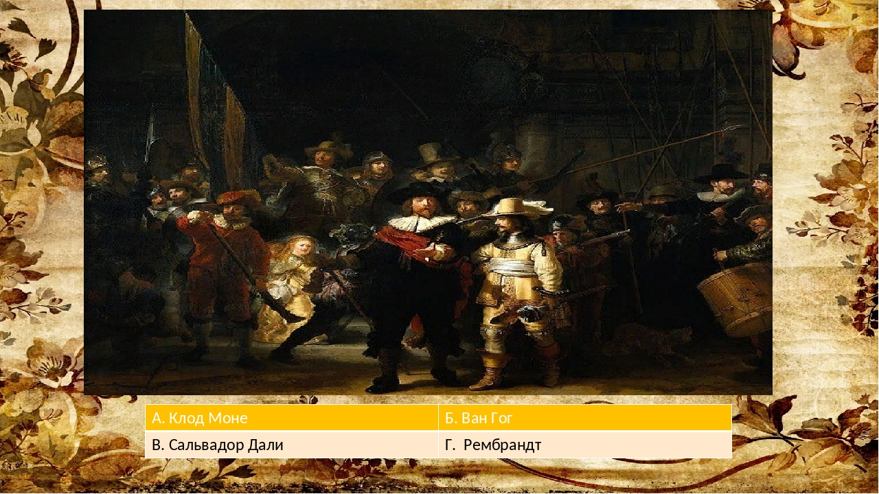 А. Клод Моне Б.Ван Гог В. Сальвадор Дали Г. Рембрандт