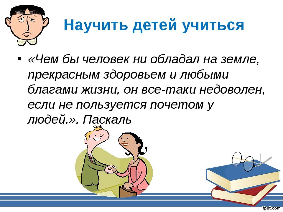 Научить детей учиться «Чем бы человек ни обладал на земле, прекрасным здоровь...