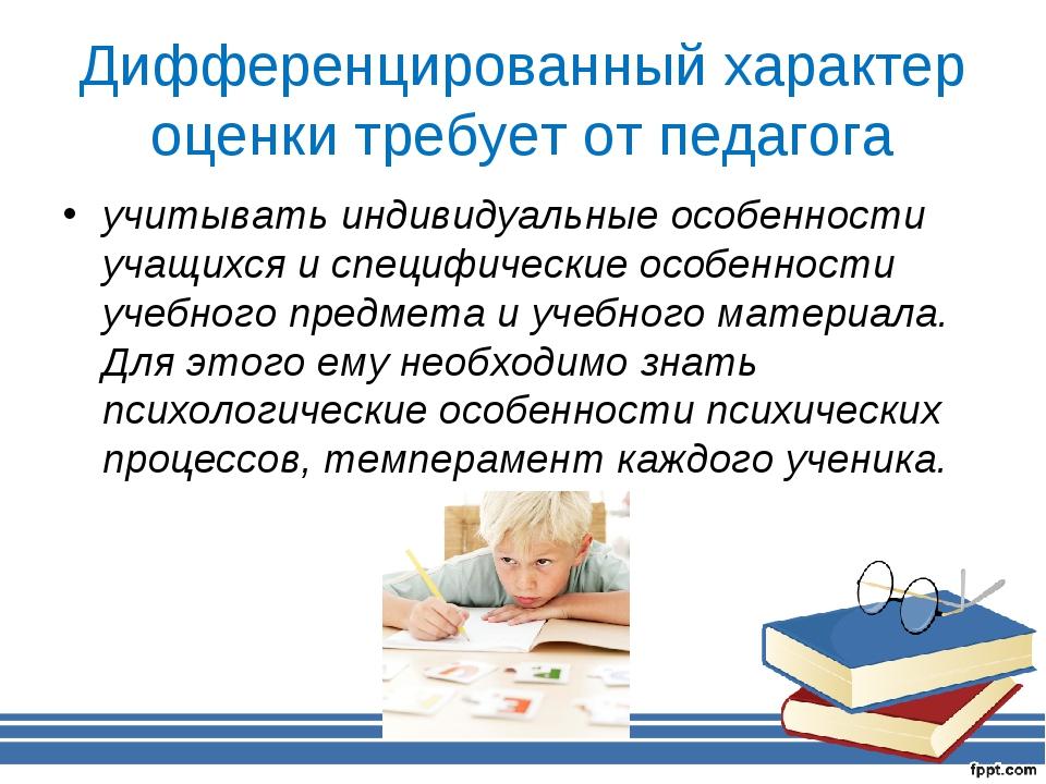Дифференцированный характер оценки требует от педагога учитывать индивидуальн...
