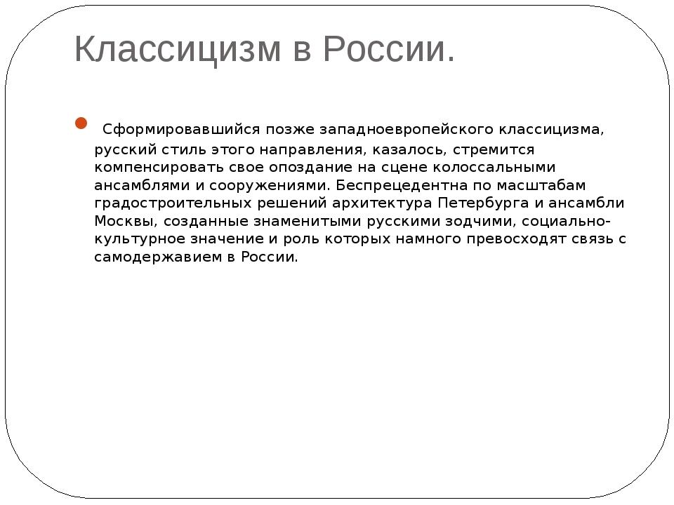 Классицизм в России. Сформировавшийся позже западноевропейского классицизма,...