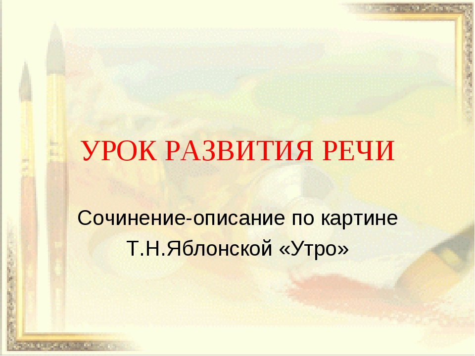 УРОК РАЗВИТИЯ РЕЧИ Сочинение-описание по картине Т.Н.Яблонской «Утро»