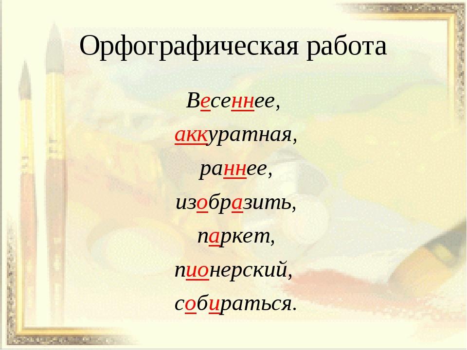 Орфографическая работа Весеннее, аккуратная, раннее, изобразить, паркет, пион...