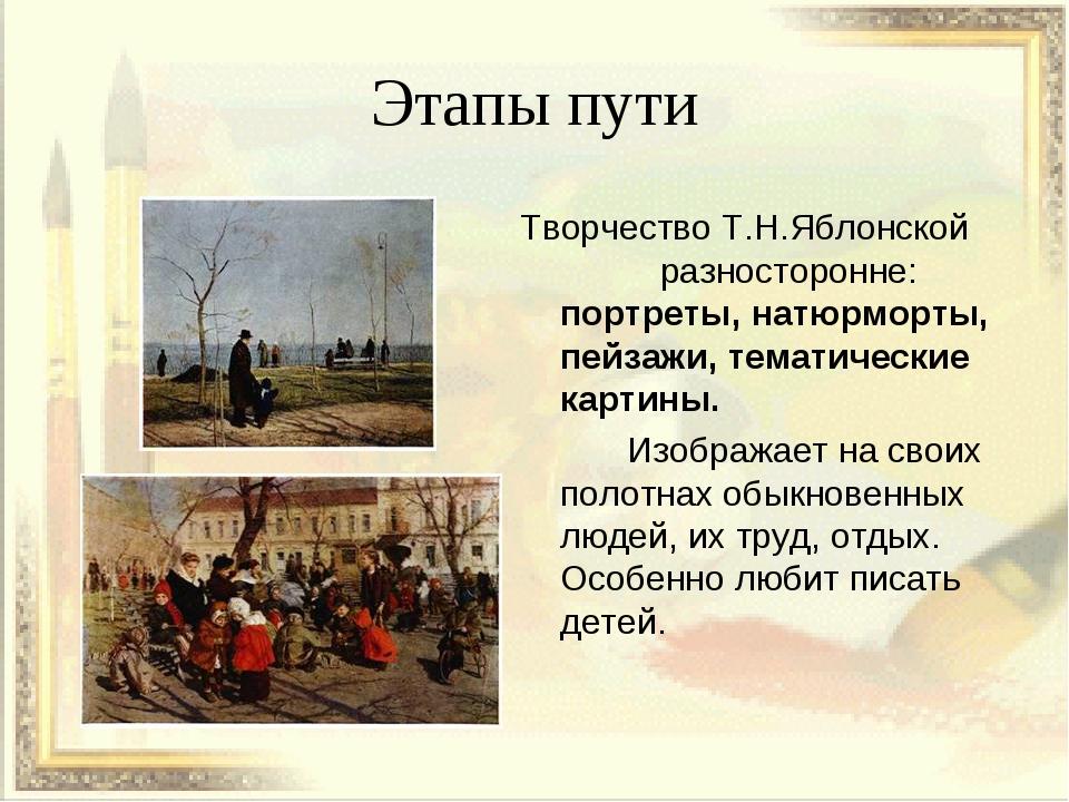 Этапы пути Творчество Т.Н.Яблонской разносторонне: портреты, натюрморты, пейз...