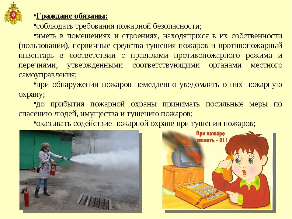 Граждане обязаны: соблюдать требования пожарной безопасности; иметь в помещен...