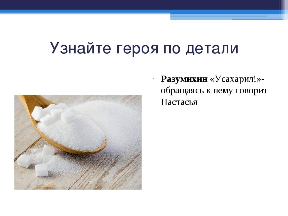 Узнайте героя по детали Разумихин «Усахарил!»- обращаясь к нему говорит Наста...