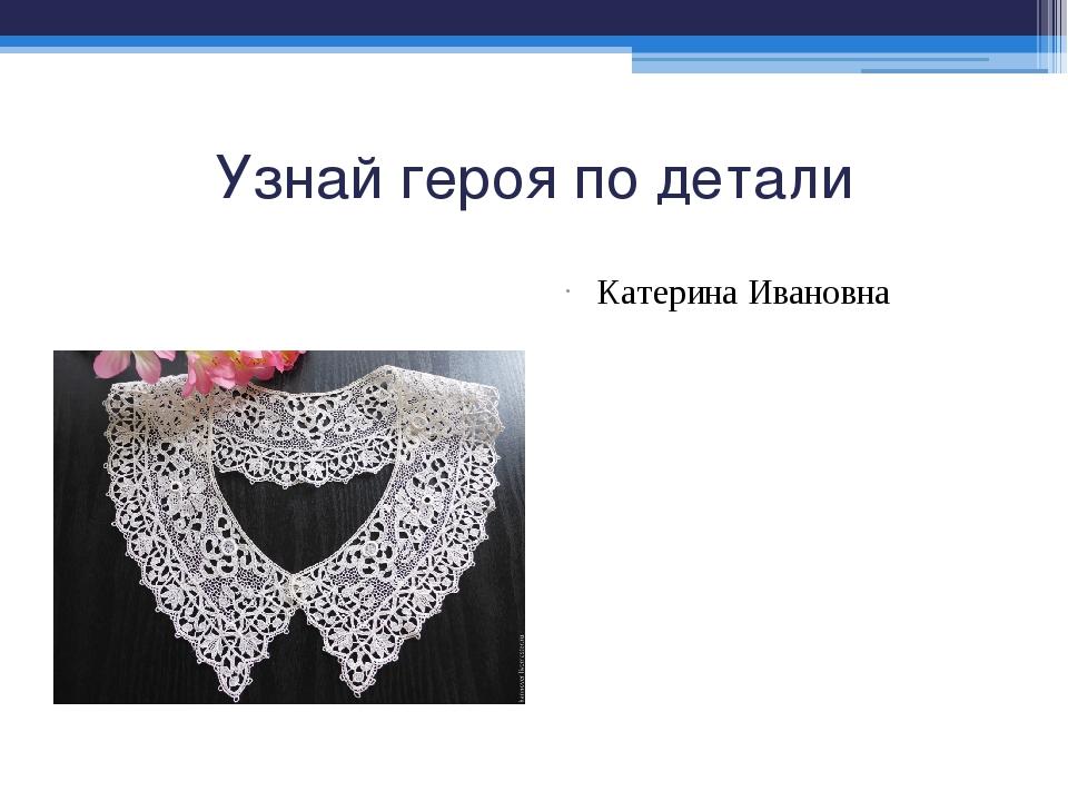 Узнай героя по детали Катерина Ивановна