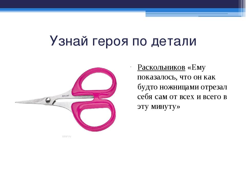Узнай героя по детали Раскольников «Ему показалось, что он как будто ножницам...
