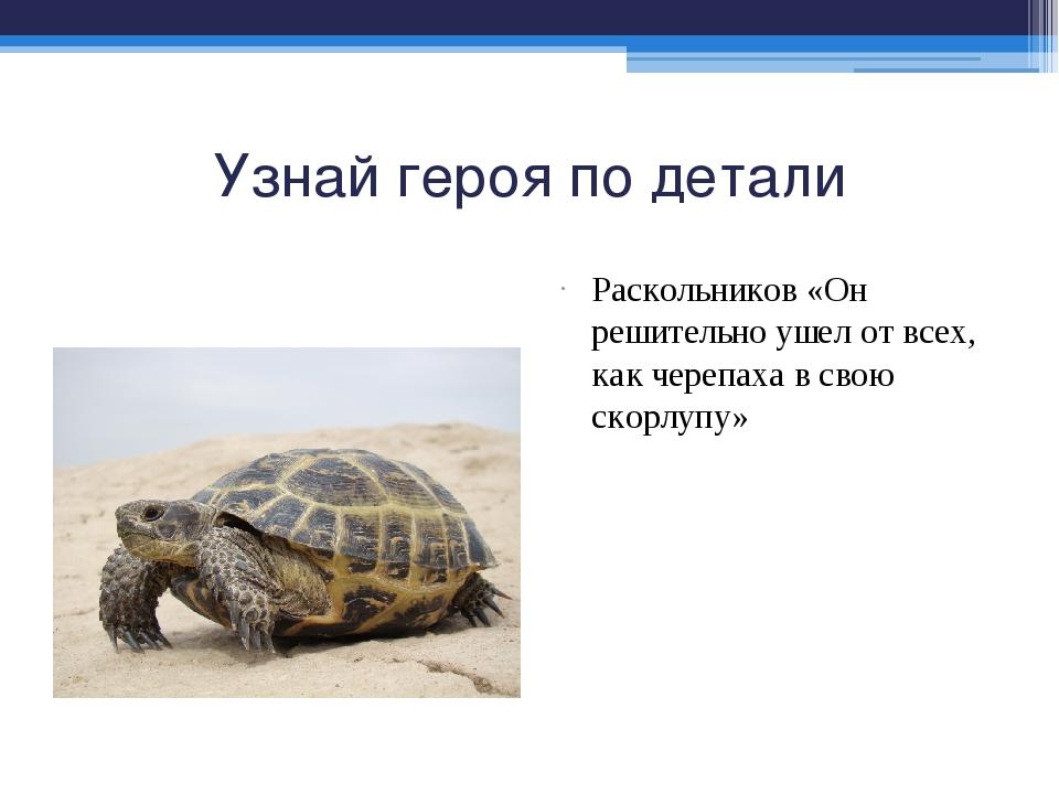 Узнай героя по детали Раскольников «Он решительно ушел от всех, как черепаха...