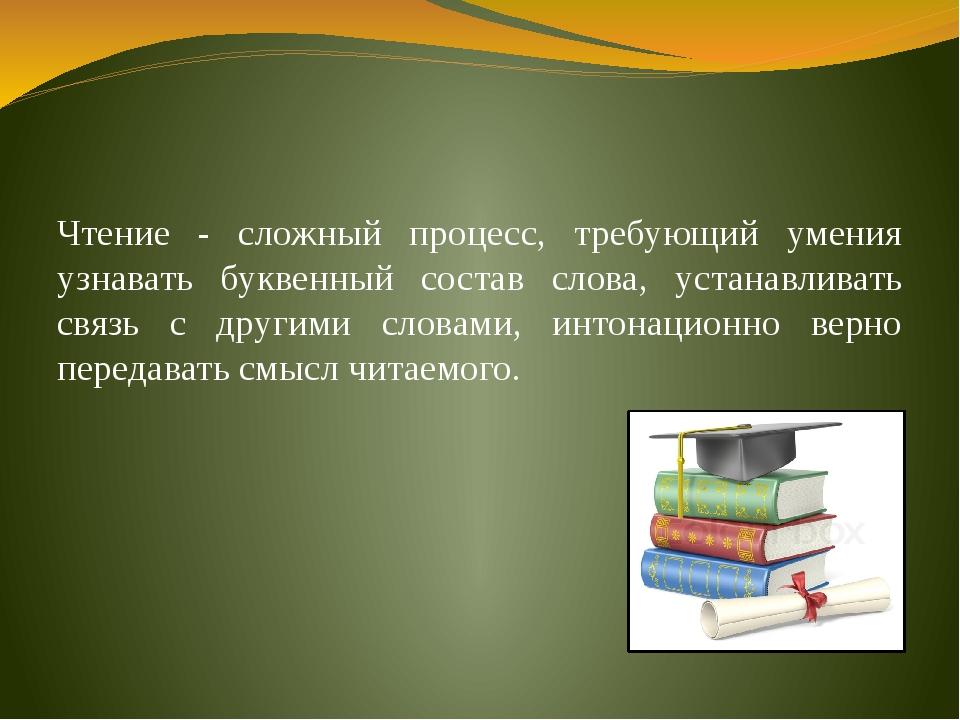 Чтение - сложный процесс, требующий умения узнавать буквенный состав слова,...