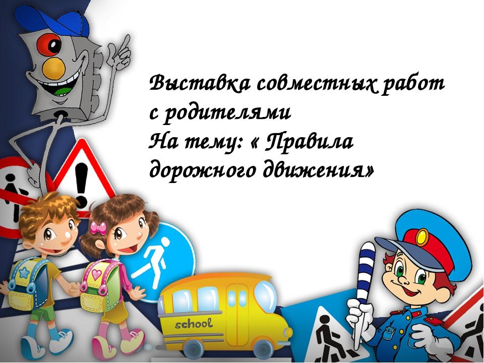 Выставка совместных работ с родителями На тему: « Правила дорожного движения»