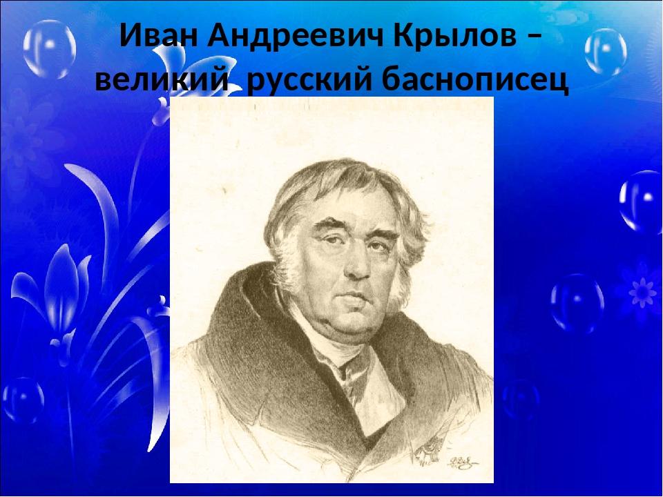 Иван Андреевич Крылов – великий русский баснописец