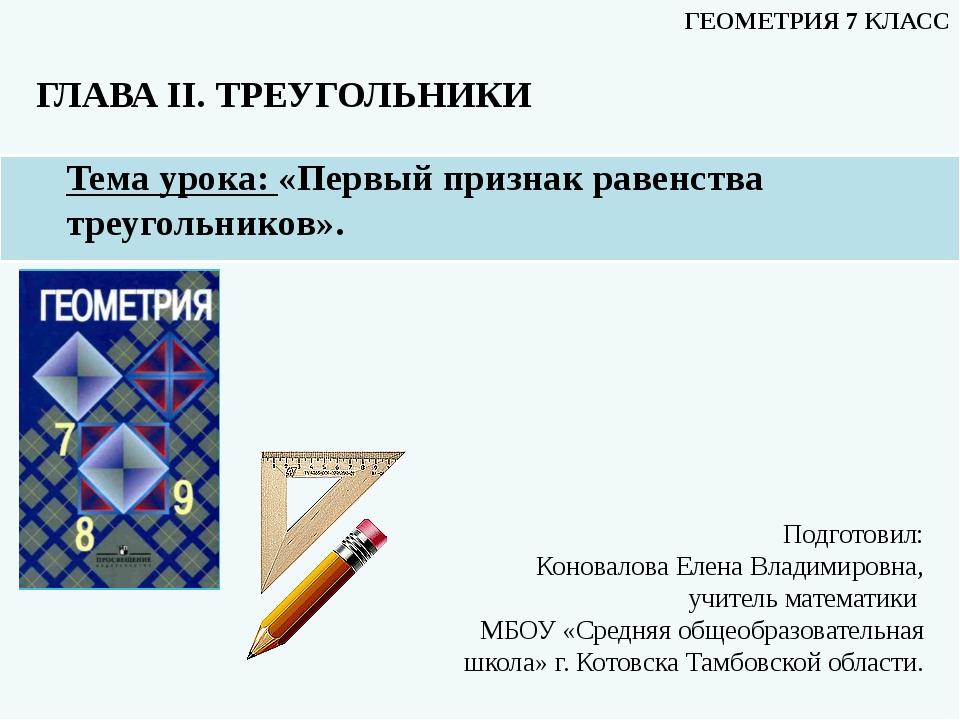 Тема урока: «Первый признак равенства треугольников». ГЛАВА II. ТРЕУГОЛЬНИКИ...