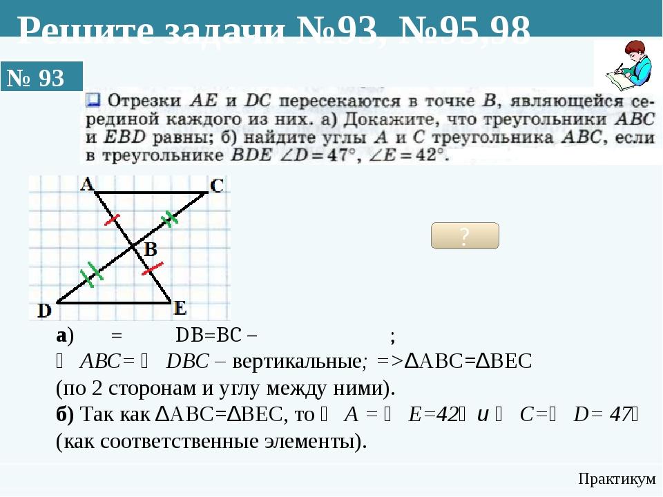 № 93 Практикум ? а) АВ=ВЕ и DB=BC –по условию; ∠ АВС= ∠ DBC – вертикальные; =...