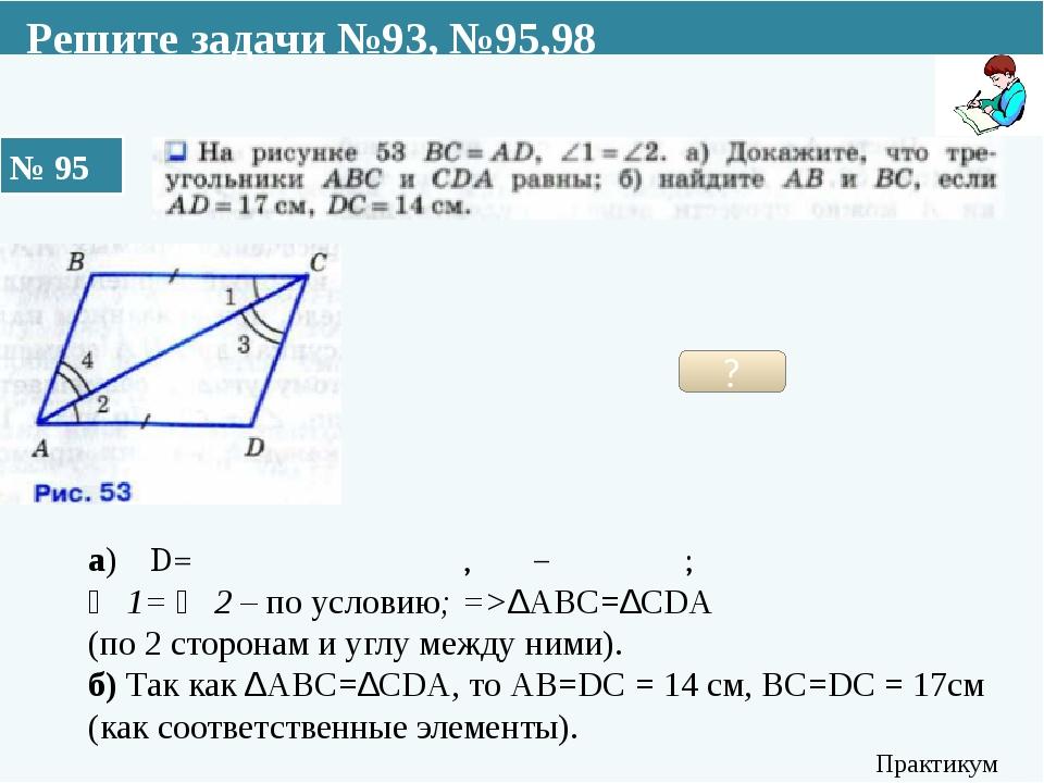№ 95 Практикум Решите задачи №93, №95,98 ? а) АD=ВС по условию, АС – общая ;...