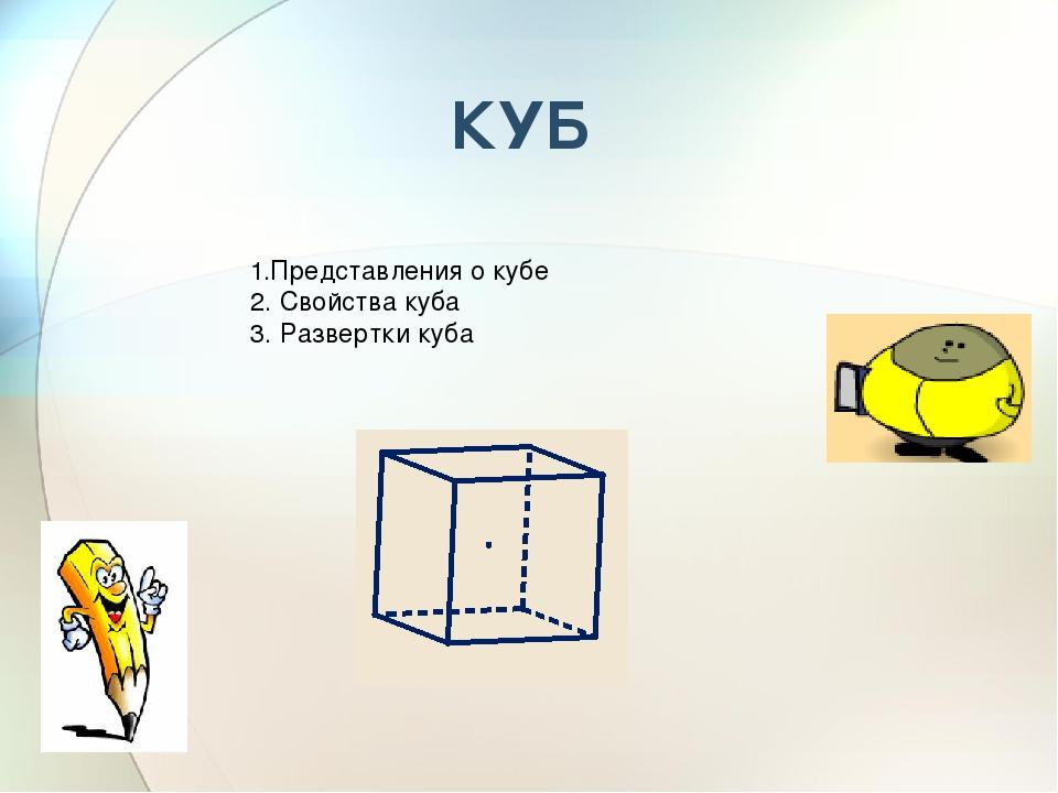 КУБ 1.Представления о кубе 2. Свойства куба 3. Развертки куба