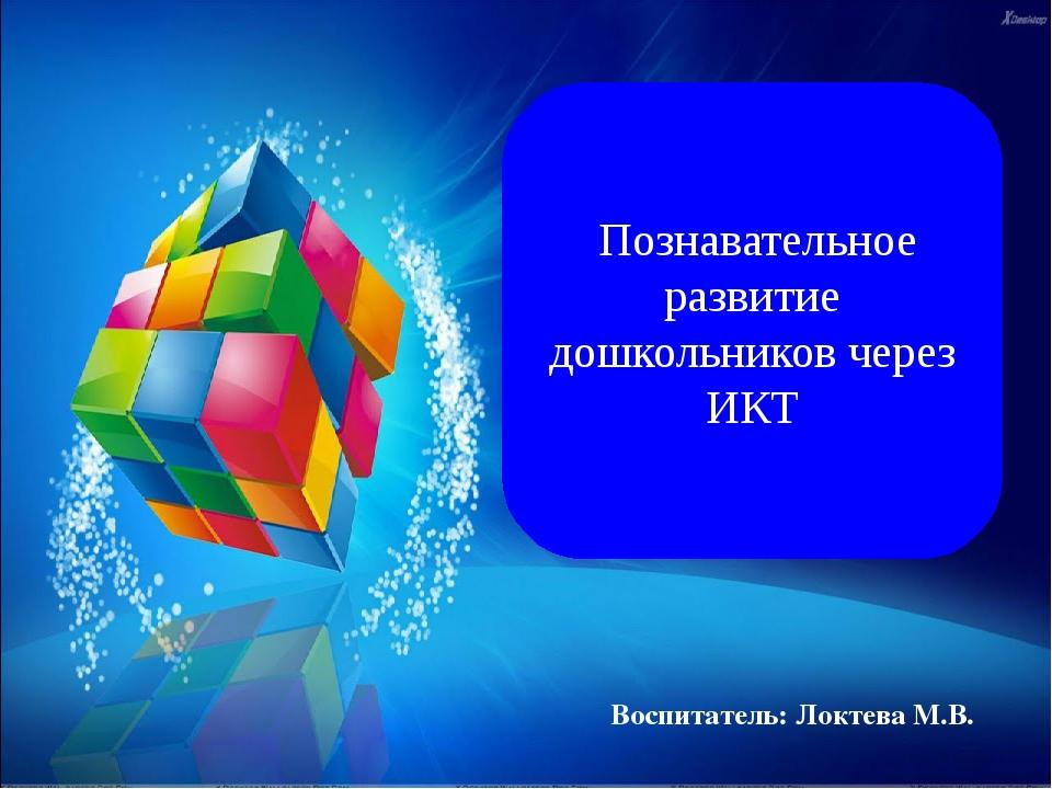 Познавательное развитие дошкольников через ИКТ Воспитатель: Локтева М.В.