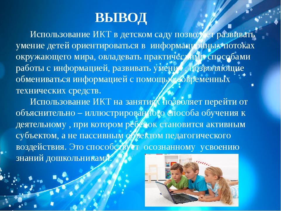 ВЫВОД Использование ИКТ в детском саду позволяет развивать умение детей орие...