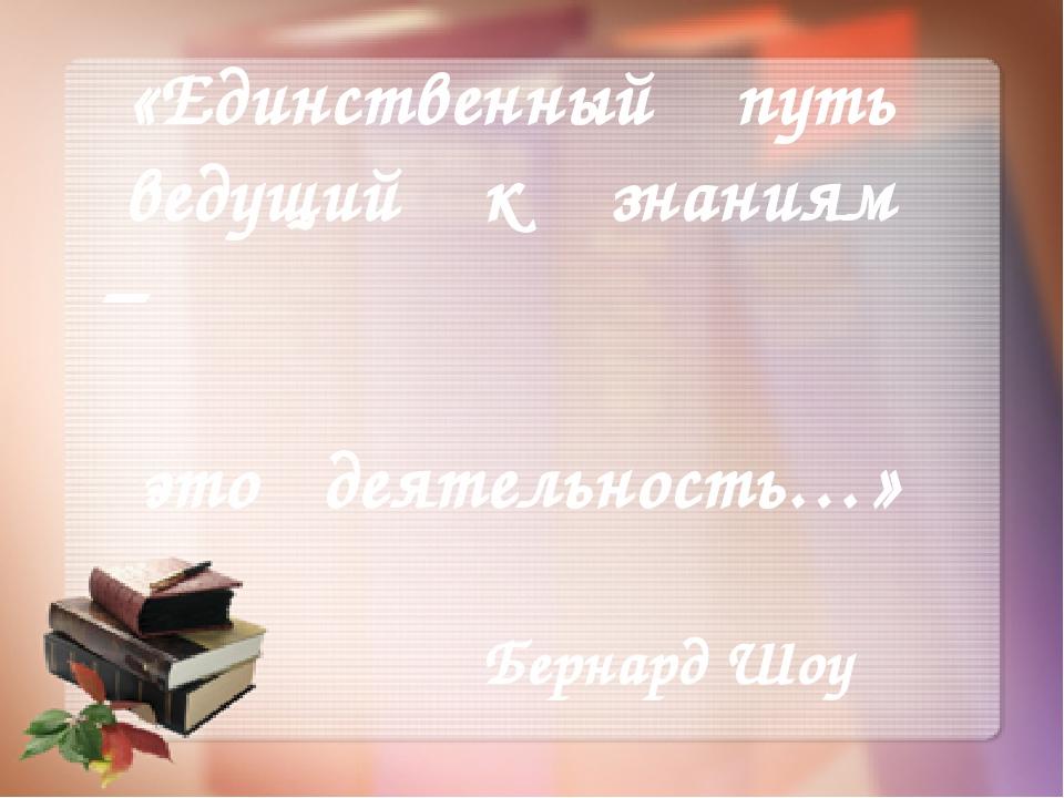 «Единственный путь ведущий к знаниям – это деятельность…» Бернард Шоу