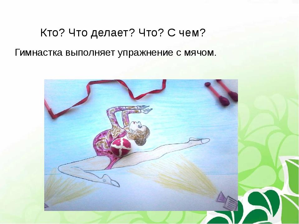 Кто? Что делает? Что? С чем? Гимнастка выполняет упражнение с мячом.