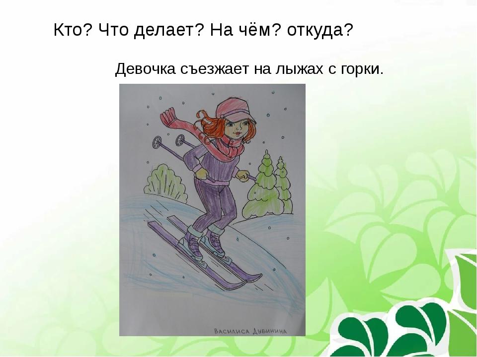 Кто? Что делает? На чём? откуда? Девочка съезжает на лыжах с горки.