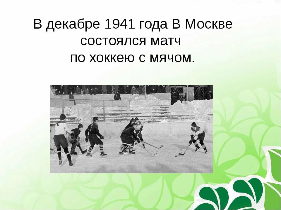 В декабре 1941 года В Москве состоялся матч по хоккею с мячом.