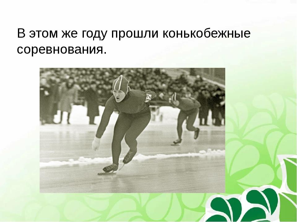 В этом же году прошли конькобежные соревнования.
