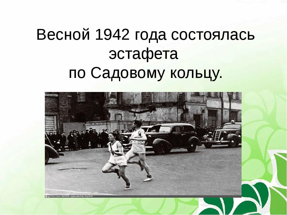 Весной 1942 года состоялась эстафета по Садовому кольцу.