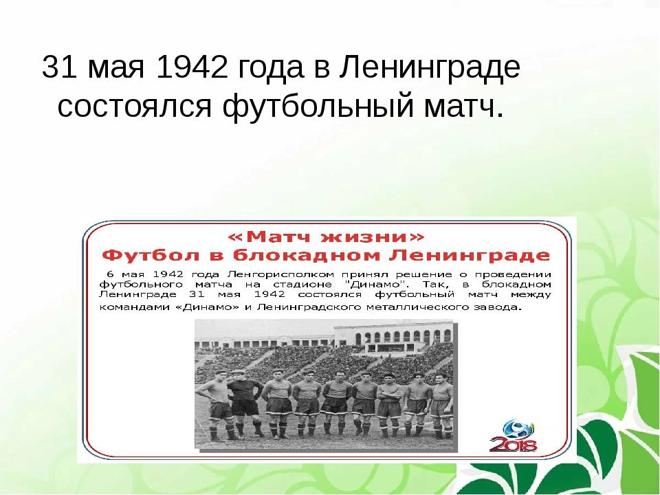 31 мая 1942 года в Ленинграде состоялся футбольный матч.