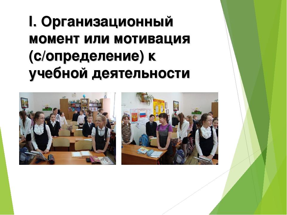 I. Организационный момент или мотивация (с/определение) к учебной деятельности