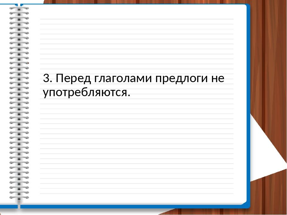 3. Перед глаголами предлоги не употребляются.