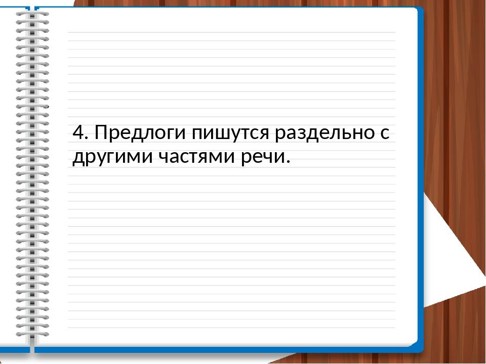4. Предлоги пишутся раздельно с другими частями речи.