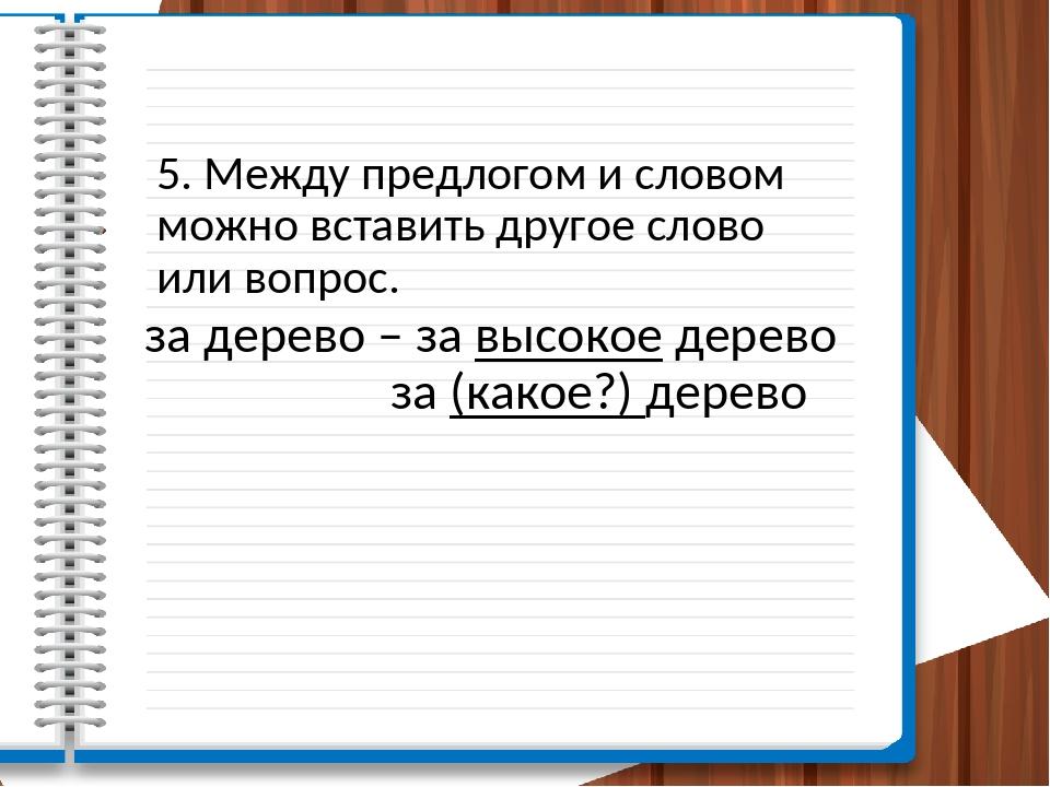 5. Между предлогом и словом можно вставить другое слово или вопрос. за дерево...