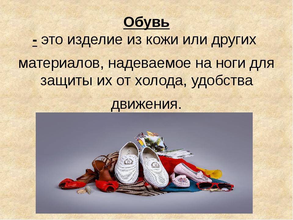Обувь -этоизделиеизкожиилидругих материалов,надеваемоенаногидляз...