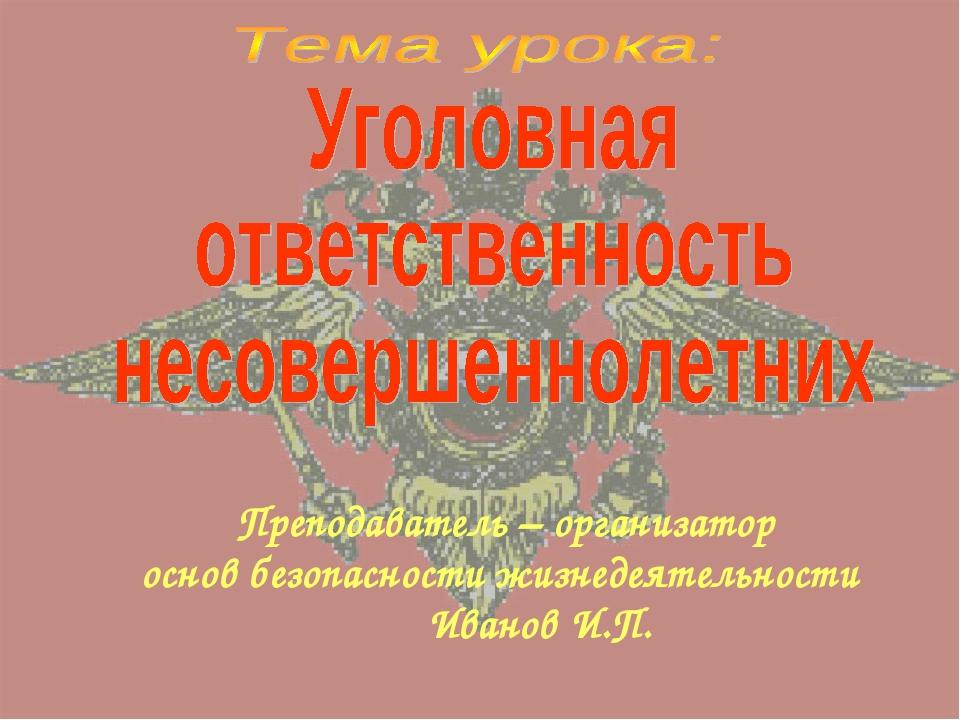 Преподаватель – организатор основ безопасности жизнедеятельности Иванов И.П.