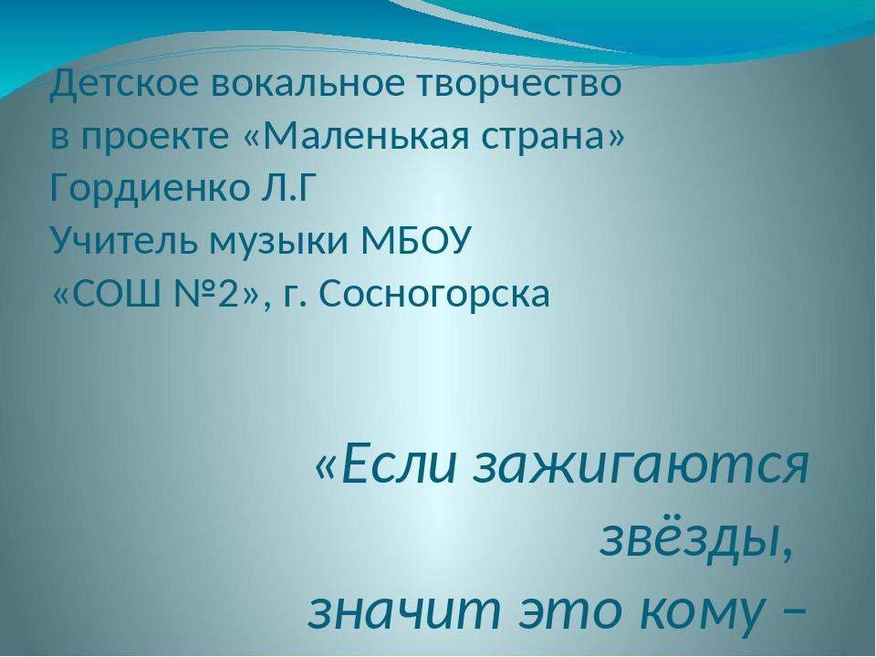 Детское вокальное творчество в проекте «Маленькая страна» Гордиенко Л.Г Учите...