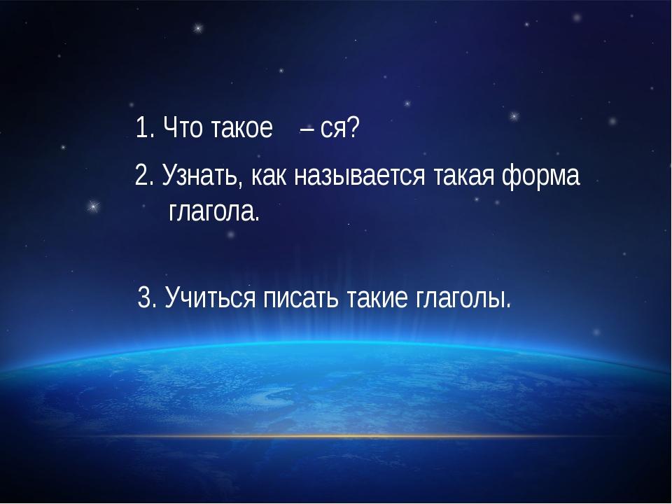 1. Что такое – ся? 2. Узнать, как называется такая форма глагола. 3. Учиться...