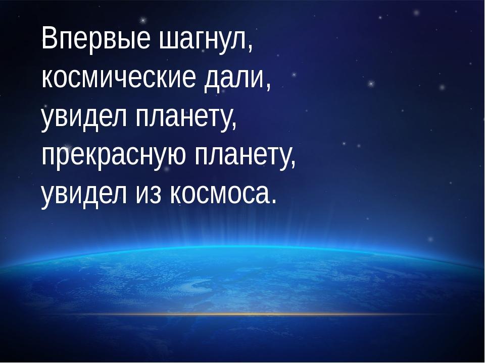 Впервые шагнул, космические дали, увидел планету, прекрасную планету, увидел...