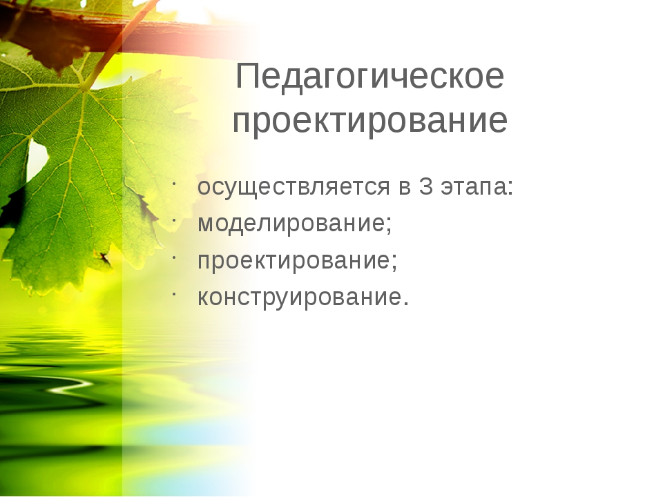 Педагогическое проектирование осуществляется в 3 этапа: моделирование; проект...