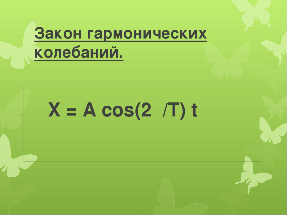 Закон гармонических колебаний. X = A cos(2π/T) t