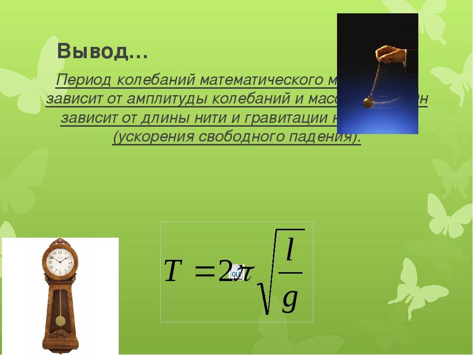 Вывод… Период колебаний математического маятника не зависит от амплитуды коле...